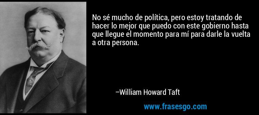 No sé mucho de política, pero estoy tratando de hacer lo mejor que puedo con este gobierno hasta que llegue el momento para mí para darle la vuelta a otra persona. – William Howard Taft