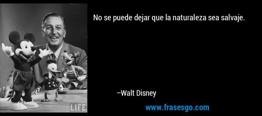 No se puede dejar que la naturaleza sea salvaje. – Walt Disney