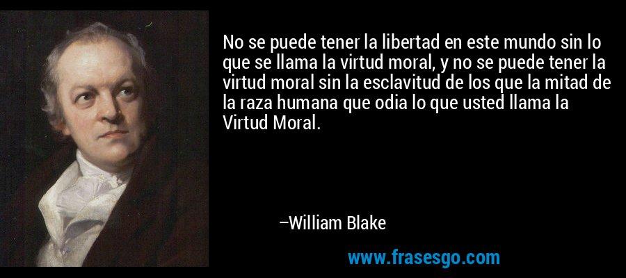 No se puede tener la libertad en este mundo sin lo que se llama la virtud moral, y no se puede tener la virtud moral sin la esclavitud de los que la mitad de la raza humana que odia lo que usted llama la Virtud Moral. – William Blake