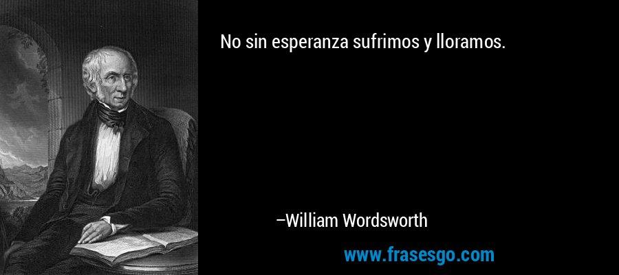 No sin esperanza sufrimos y lloramos. – William Wordsworth