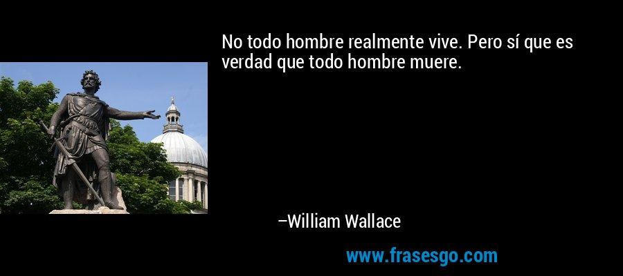 No todo hombre realmente vive. Pero sí que es verdad que todo hombre muere. – William Wallace