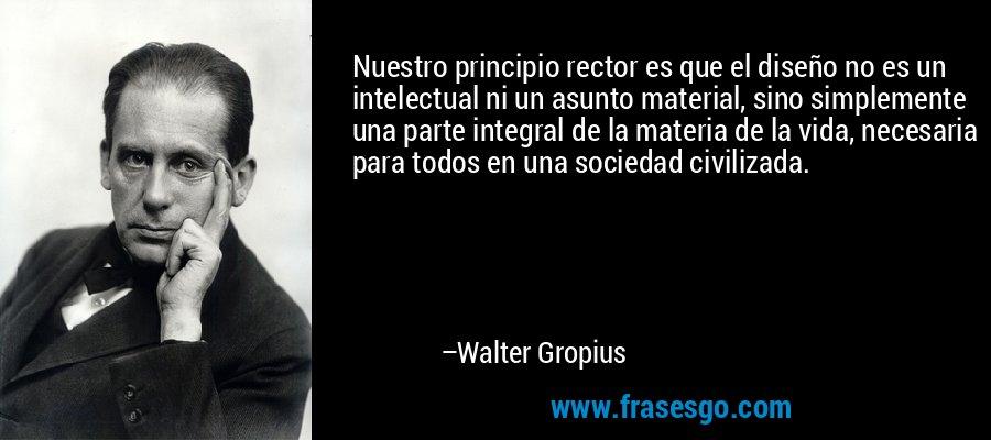 Nuestro principio rector es que el diseño no es un intelectual ni un asunto material, sino simplemente una parte integral de la materia de la vida, necesaria para todos en una sociedad civilizada. – Walter Gropius