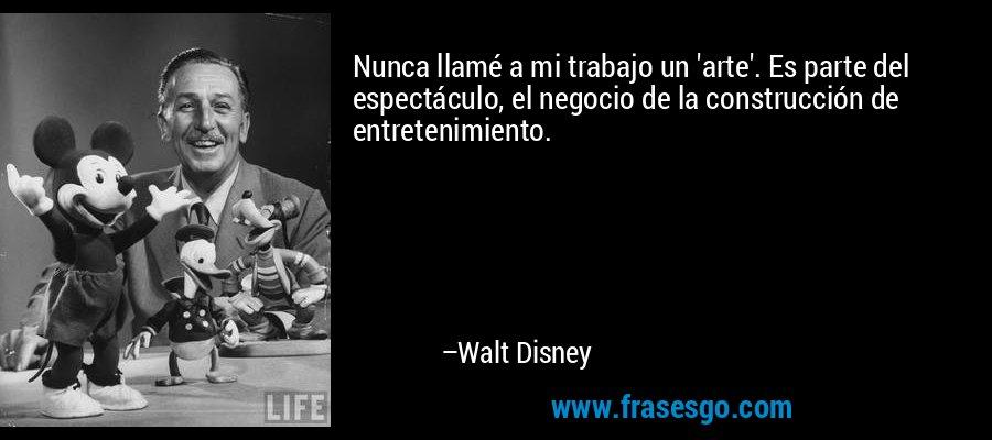 Nunca llamé a mi trabajo un 'arte'. Es parte del espectáculo, el negocio de la construcción de entretenimiento. – Walt Disney