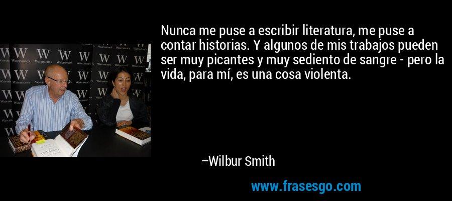 Nunca me puse a escribir literatura, me puse a contar historias. Y algunos de mis trabajos pueden ser muy picantes y muy sediento de sangre - pero la vida, para mí, es una cosa violenta. – Wilbur Smith