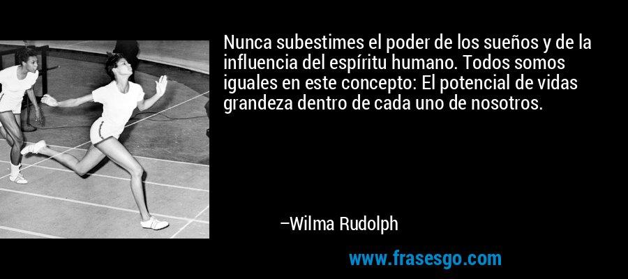 Nunca subestimes el poder de los sueños y de la influencia del espíritu humano. Todos somos iguales en este concepto: El potencial de vidas grandeza dentro de cada uno de nosotros. – Wilma Rudolph