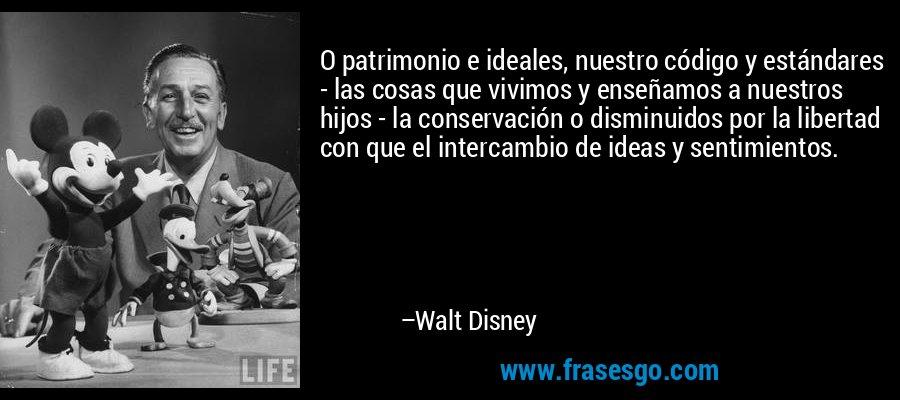 O patrimonio e ideales, nuestro código y estándares - las cosas que vivimos y enseñamos a nuestros hijos - la conservación o disminuidos por la libertad con que el intercambio de ideas y sentimientos. – Walt Disney