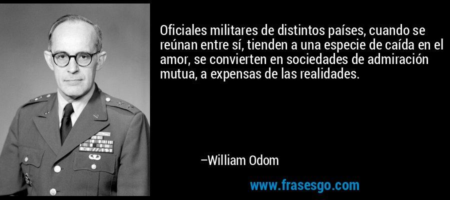 Oficiales militares de distintos países, cuando se reúnan entre sí, tienden a una especie de caída en el amor, se convierten en sociedades de admiración mutua, a expensas de las realidades. – William Odom