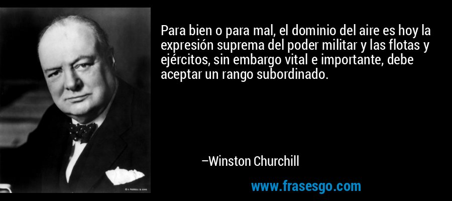 Para bien o para mal, el dominio del aire es hoy la expresión suprema del poder militar y las flotas y ejércitos, sin embargo vital e importante, debe aceptar un rango subordinado. – Winston Churchill