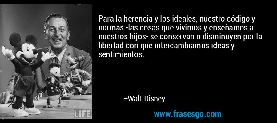 Para la herencia y los ideales, nuestro código y normas -las cosas que vivimos y enseñamos a nuestros hijos- se conservan o disminuyen por la libertad con que intercambiamos ideas y sentimientos. – Walt Disney