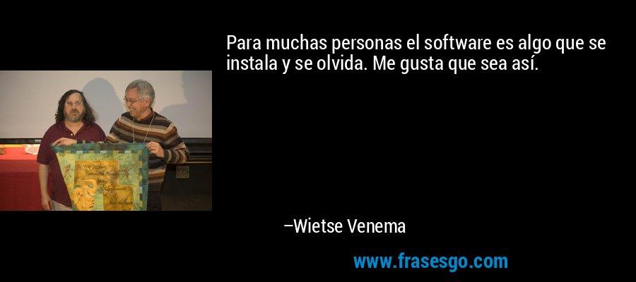 Para muchas personas el software es algo que se instala y se olvida. Me gusta que sea así. – Wietse Venema