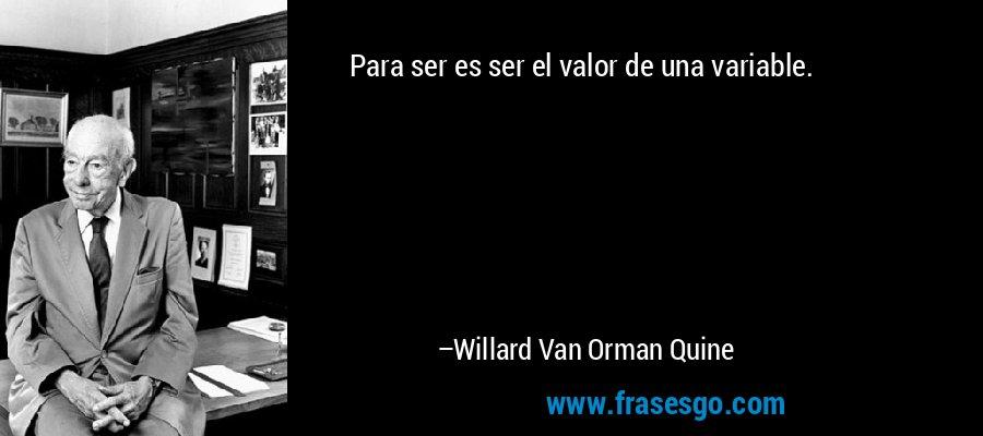 Para ser es ser el valor de una variable. – Willard Van Orman Quine