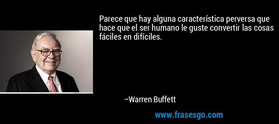 Parece que hay alguna característica perversa que hace que el ser humano le guste convertir las cosas fáciles en difíciles. – Warren Buffett