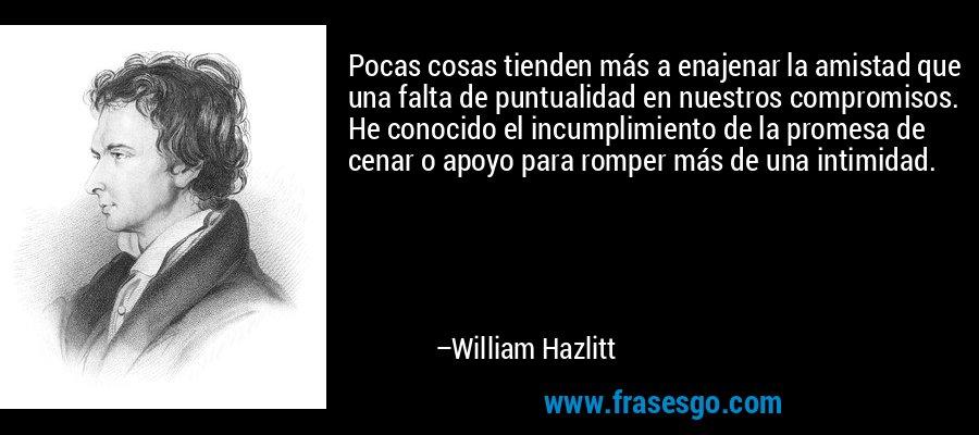 Pocas cosas tienden más a enajenar la amistad que una falta de puntualidad en nuestros compromisos. He conocido el incumplimiento de la promesa de cenar o apoyo para romper más de una intimidad. – William Hazlitt