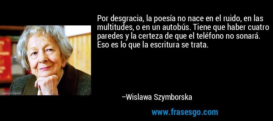 Por desgracia, la poesía no nace en el ruido, en las multitudes, o en un autobús. Tiene que haber cuatro paredes y la certeza de que el teléfono no sonará. Eso es lo que la escritura se trata. – Wislawa Szymborska