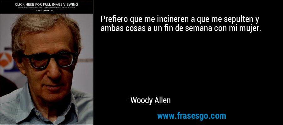 Prefiero que me incineren a que me sepulten y ambas cosas a un fin de semana con mi mujer. – Woody Allen