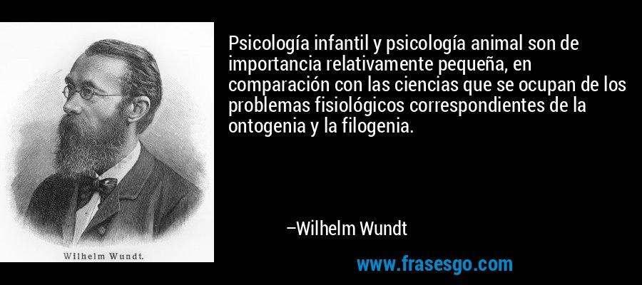 Psicología infantil y psicología animal son de importancia relativamente pequeña, en comparación con las ciencias que se ocupan de los problemas fisiológicos correspondientes de la ontogenia y la filogenia. – Wilhelm Wundt