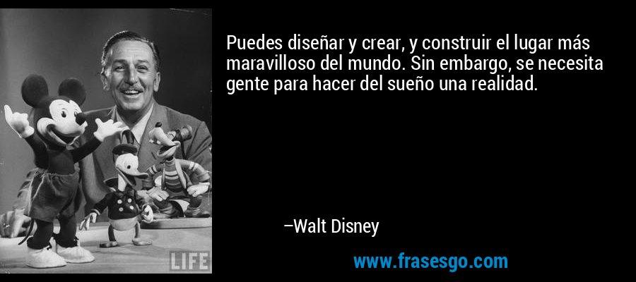 Puedes diseñar y crear, y construir el lugar más maravilloso del mundo. Sin embargo, se necesita gente para hacer del sueño una realidad. – Walt Disney