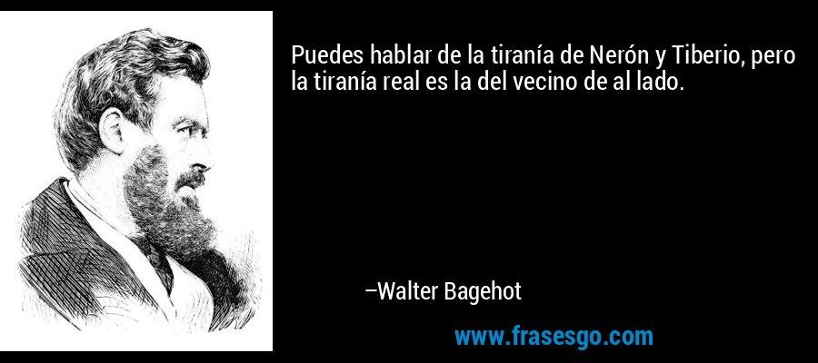Puedes hablar de la tiranía de Nerón y Tiberio, pero la tiranía real es la del vecino de al lado. – Walter Bagehot