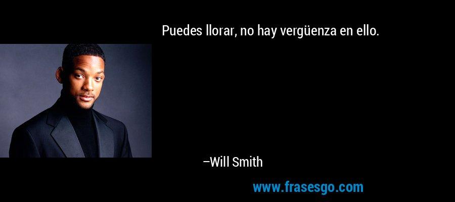 Puedes llorar, no hay vergüenza en ello. – Will Smith