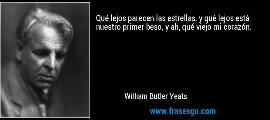 Qué lejos parecen las estrellas, y qué lejos está nuestro primer beso, y ah, qué viejo mi corazón. – William Butler Yeats