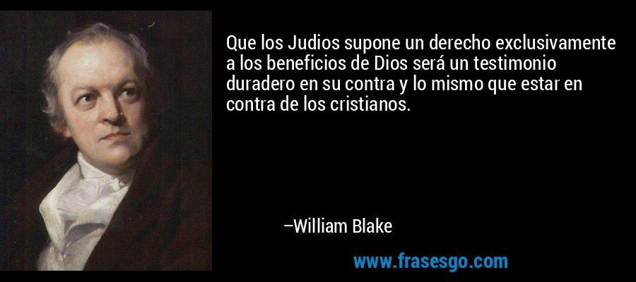 Que los Judios supone un derecho exclusivamente a los beneficios de Dios será un testimonio duradero en su contra y lo mismo que estar en contra de los cristianos. – William Blake