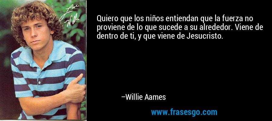 Quiero que los niños entiendan que la fuerza no proviene de lo que sucede a su alrededor. Viene de dentro de ti, y que viene de Jesucristo. – Willie Aames