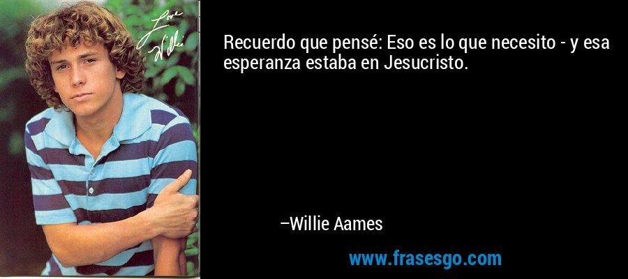 Recuerdo que pensé: Eso es lo que necesito - y esa esperanza estaba en Jesucristo. – Willie Aames