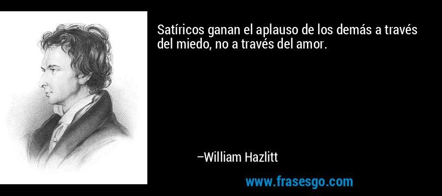 Satíricos ganan el aplauso de los demás a través del miedo, no a través del amor. – William Hazlitt