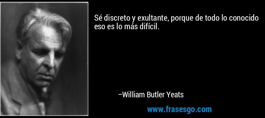 Sé discreto y exultante, porque de todo lo conocido eso es lo más difícil. – William Butler Yeats