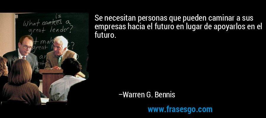Se necesitan personas que pueden caminar a sus empresas hacia el futuro en lugar de apoyarlos en el futuro. – Warren G. Bennis