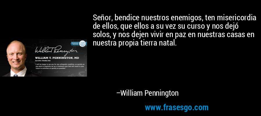 Señor, bendice nuestros enemigos, ten misericordia de ellos, que ellos a su vez su curso y nos dejó solos, y nos dejen vivir en paz en nuestras casas en nuestra propia tierra natal. – William Pennington