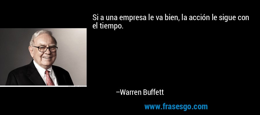 Si a una empresa le va bien, la acción le sigue con el tiempo. – Warren Buffett