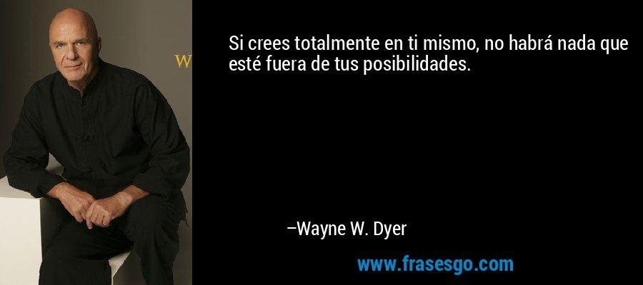 Si crees totalmente en ti mismo, no habrá nada que esté fuera de tus posibilidades. – Wayne W. Dyer