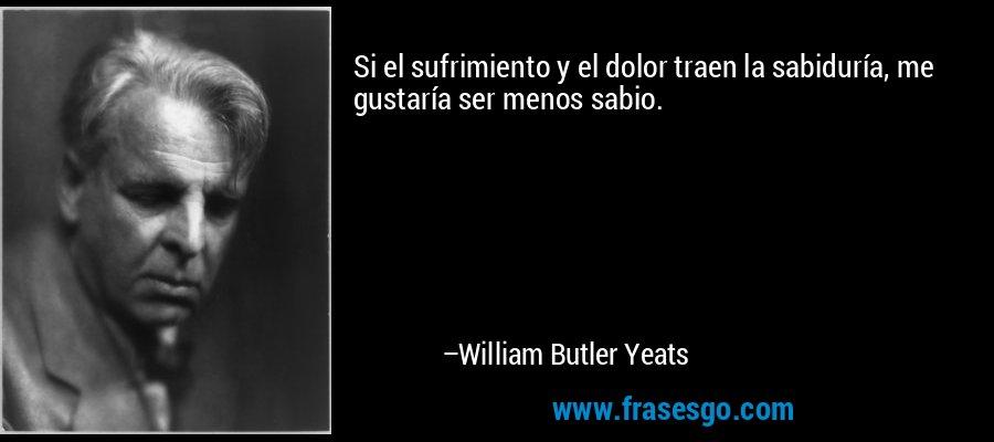 Si el sufrimiento y el dolor traen la sabiduría, me gustaría ser menos sabio. – William Butler Yeats
