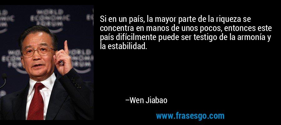 Si en un país, la mayor parte de la riqueza se concentra en manos de unos pocos, entonces este país difícilmente puede ser testigo de la armonía y la estabilidad. – Wen Jiabao