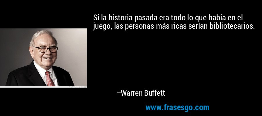 Si la historia pasada era todo lo que había en el juego, las personas más ricas serían bibliotecarios. – Warren Buffett