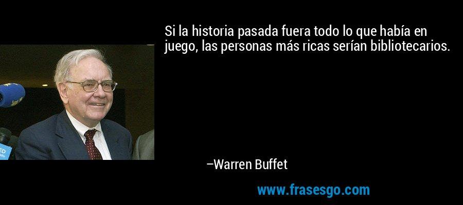 Si la historia pasada fuera todo lo que había en juego, las personas más ricas serían bibliotecarios. – Warren Buffet