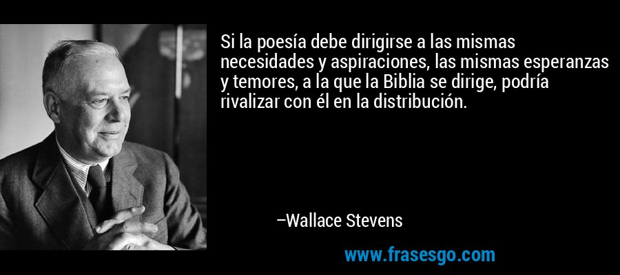 Si la poesía debe dirigirse a las mismas necesidades y aspiraciones, las mismas esperanzas y temores, a la que la Biblia se dirige, podría rivalizar con él en la distribución. – Wallace Stevens
