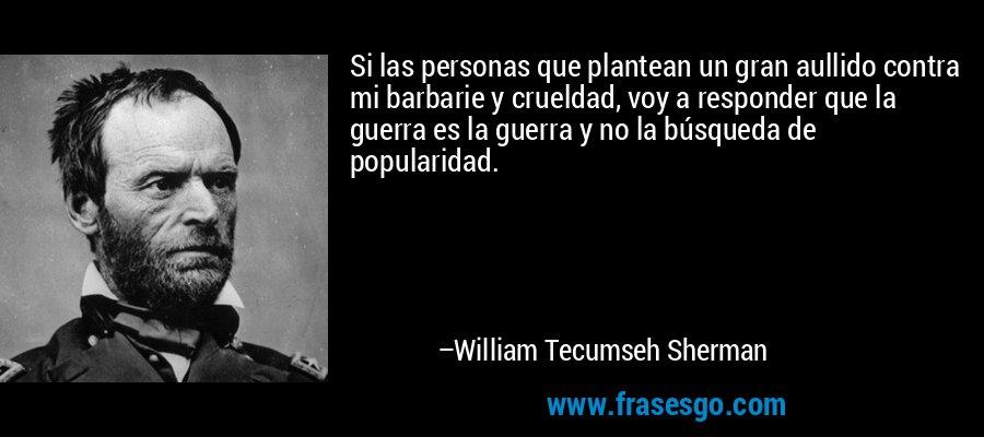 Si las personas que plantean un gran aullido contra mi barbarie y crueldad, voy a responder que la guerra es la guerra y no la búsqueda de popularidad. – William Tecumseh Sherman