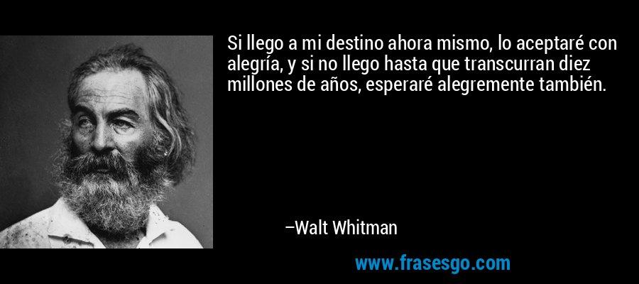 Si llego a mi destino ahora mismo, lo aceptaré con alegría, y si no llego hasta que transcurran diez millones de años, esperaré alegremente también. – Walt Whitman