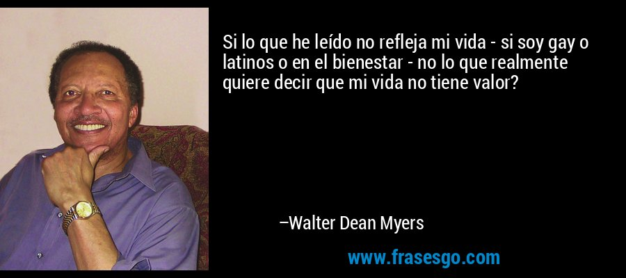 Si lo que he leído no refleja mi vida - si soy gay o latinos o en el bienestar - no lo que realmente quiere decir que mi vida no tiene valor? – Walter Dean Myers