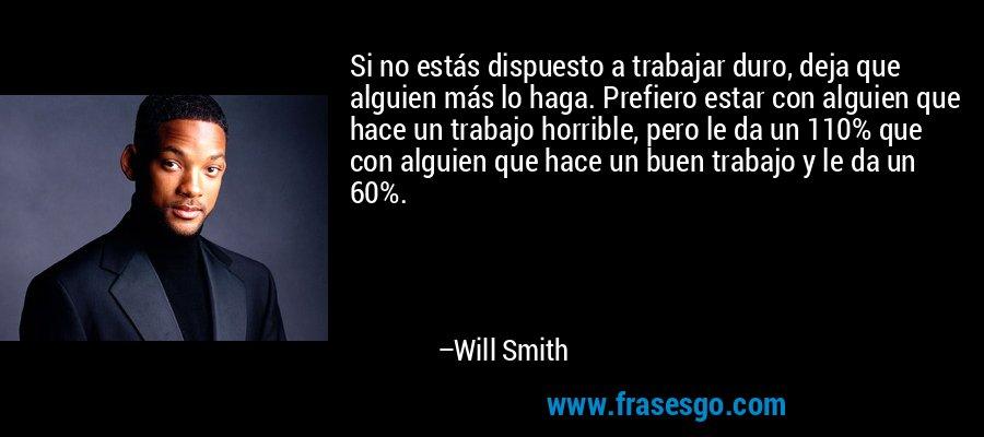 Si no estás dispuesto a trabajar duro, deja que alguien más lo haga. Prefiero estar con alguien que hace un trabajo horrible, pero le da un 110% que con alguien que hace un buen trabajo y le da un 60%. – Will Smith