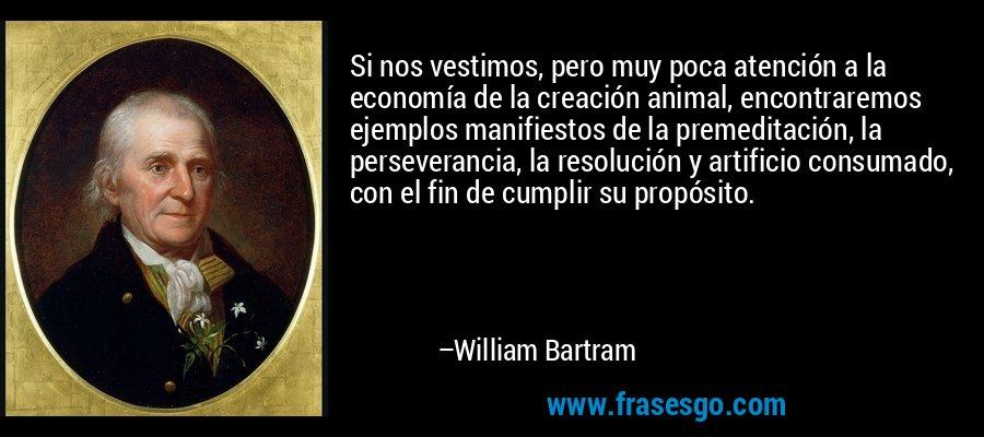 Si nos vestimos, pero muy poca atención a la economía de la creación animal, encontraremos ejemplos manifiestos de la premeditación, la perseverancia, la resolución y artificio consumado, con el fin de cumplir su propósito. – William Bartram