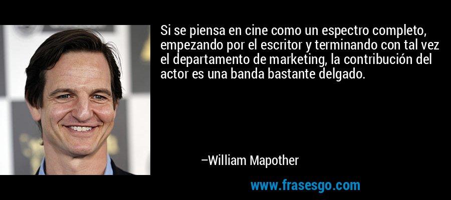Si se piensa en cine como un espectro completo, empezando por el escritor y terminando con tal vez el departamento de marketing, la contribución del actor es una banda bastante delgado. – William Mapother