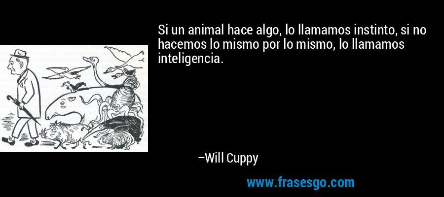 Si un animal hace algo, lo llamamos instinto, si no hacemos lo mismo por lo mismo, lo llamamos inteligencia. – Will Cuppy