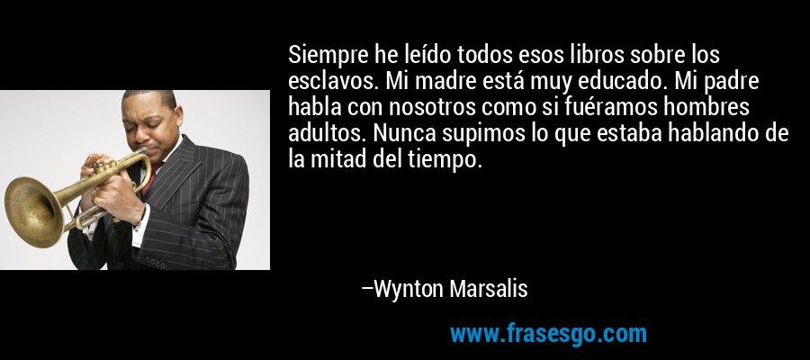 Siempre he leído todos esos libros sobre los esclavos. Mi madre está muy educado. Mi padre habla con nosotros como si fuéramos hombres adultos. Nunca supimos lo que estaba hablando de la mitad del tiempo. – Wynton Marsalis