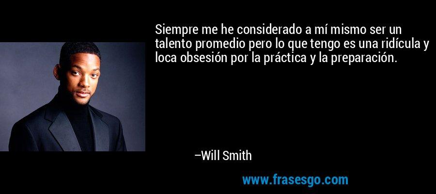 Siempre me he considerado a mí mismo ser un talento promedio pero lo que tengo es una ridícula y loca obsesión por la práctica y la preparación. – Will Smith