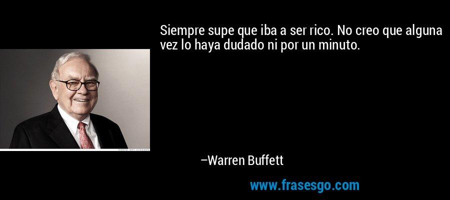 Siempre supe que iba a ser rico. No creo que alguna vez lo haya dudado ni por un minuto. – Warren Buffett