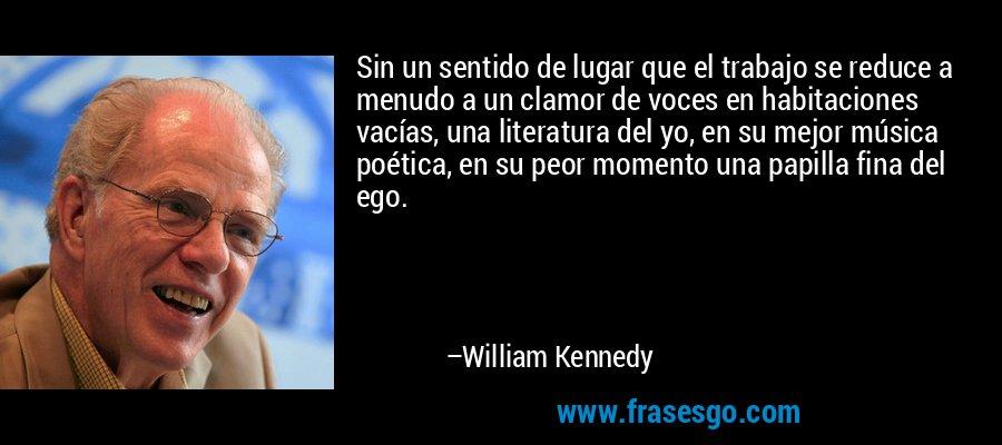 Sin un sentido de lugar que el trabajo se reduce a menudo a un clamor de voces en habitaciones vacías, una literatura del yo, en su mejor música poética, en su peor momento una papilla fina del ego. – William Kennedy