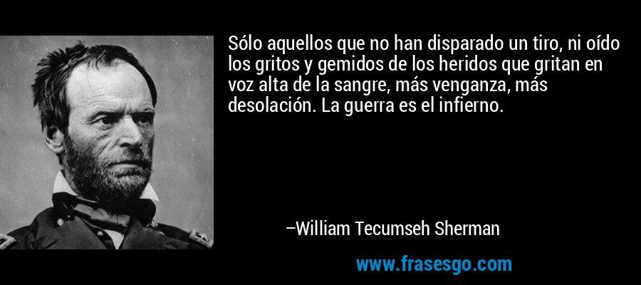 Sólo aquellos que no han disparado un tiro, ni oído los gritos y gemidos de los heridos que gritan en voz alta de la sangre, más venganza, más desolación. La guerra es el infierno. – William Tecumseh Sherman